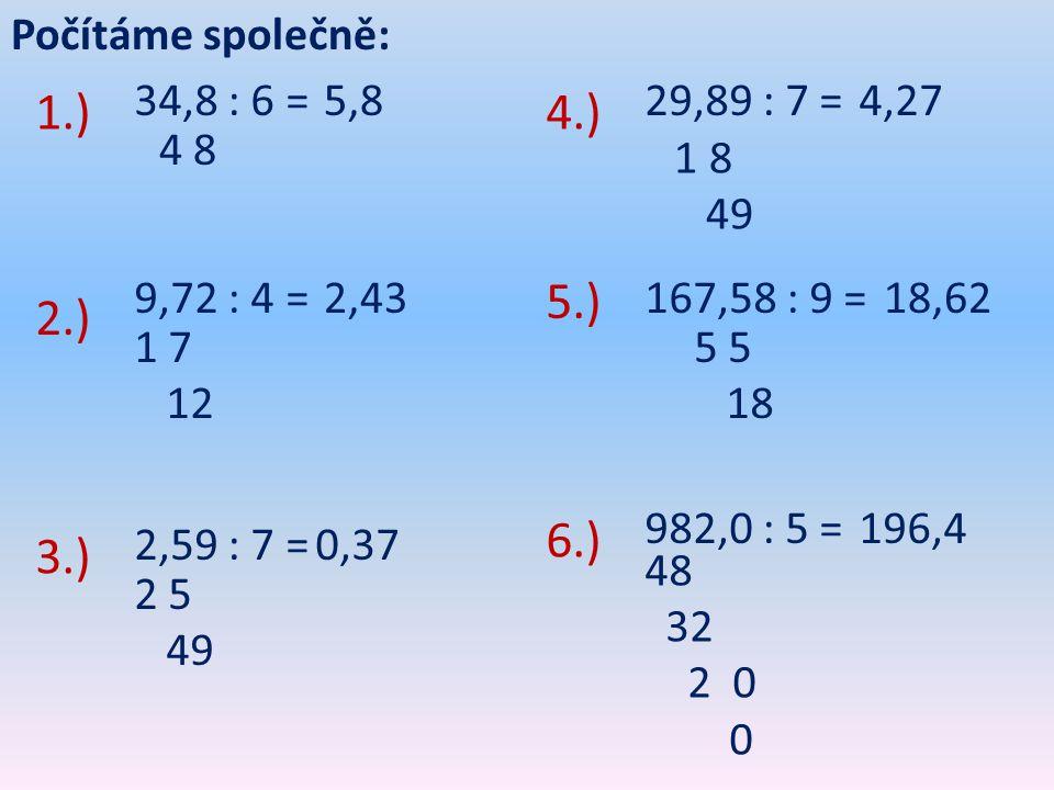 1.) 4.) 5.) 2.) 6.) 3.) Počítáme společně: 34,8 : 6 = 5,8 29,89 : 7 =