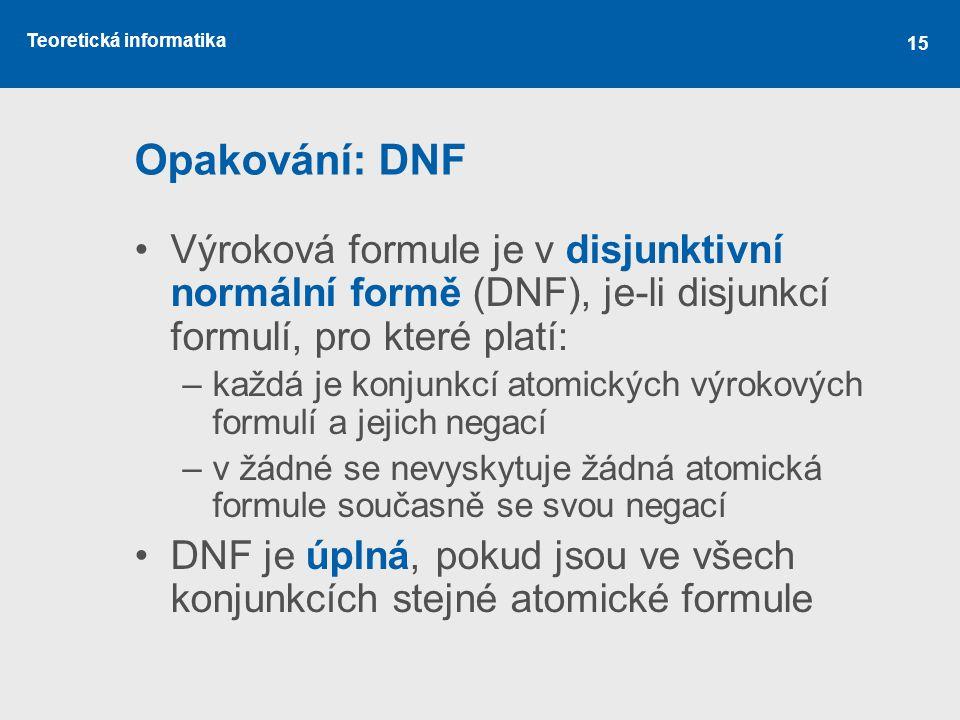 Opakování: DNF Výroková formule je v disjunktivní normální formě (DNF), je-li disjunkcí formulí, pro které platí:
