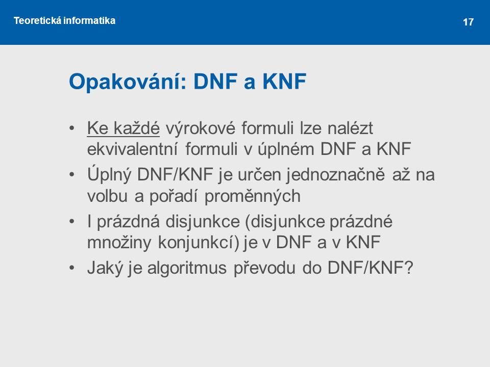 Opakování: DNF a KNF Ke každé výrokové formuli lze nalézt ekvivalentní formuli v úplném DNF a KNF.