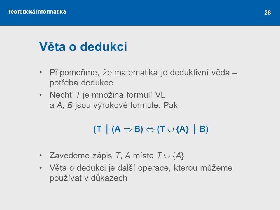 Věta o dedukci Připomeňme, že matematika je deduktivní věda – potřeba dedukce. Nechť T je množina formulí VL a A, B jsou výrokové formule. Pak.