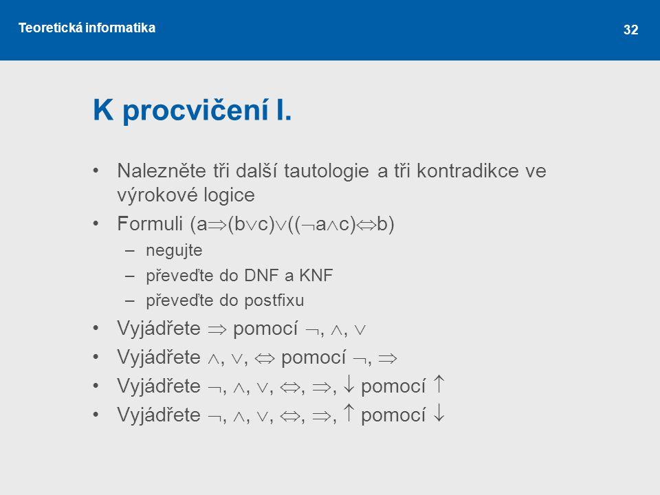 K procvičení I. Nalezněte tři další tautologie a tři kontradikce ve výrokové logice. Formuli (a(bc)((ac)b)