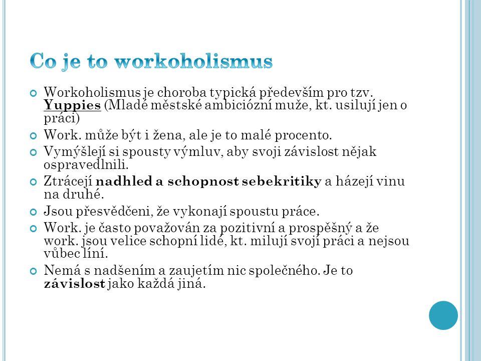 Co je to workoholismus Workoholismus je choroba typická především pro tzv. Yuppies (Mladé městské ambiciózní muže, kt. usilují jen o práci)