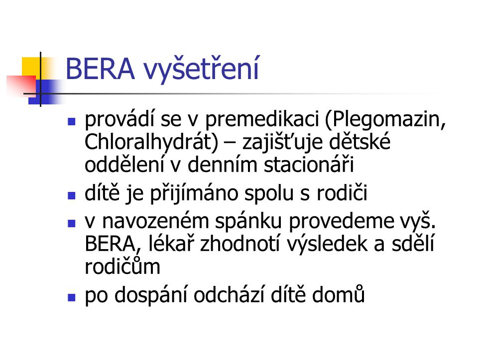 BERA vyšetření provádí se v premedikaci (Plegomazin, Chloralhydrát) – zajišťuje dětské oddělení v denním stacionáři.