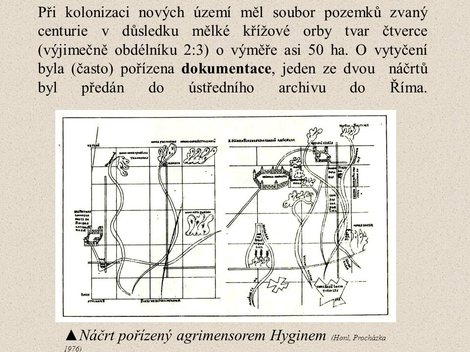 Při kolonizaci nových území měl soubor pozemků zvaný centurie v důsledku mělké křížové orby tvar čtverce (výjimečně obdélníku 2:3) o výměře asi 50 ha. O vytyčení byla (často) pořízena dokumentace, jeden ze dvou náčrtů byl předán do ústředního archivu do Říma.