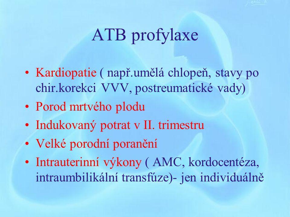 ATB profylaxe Kardiopatie ( např.umělá chlopeň, stavy po chir.korekci VVV, postreumatické vady) Porod mrtvého plodu.