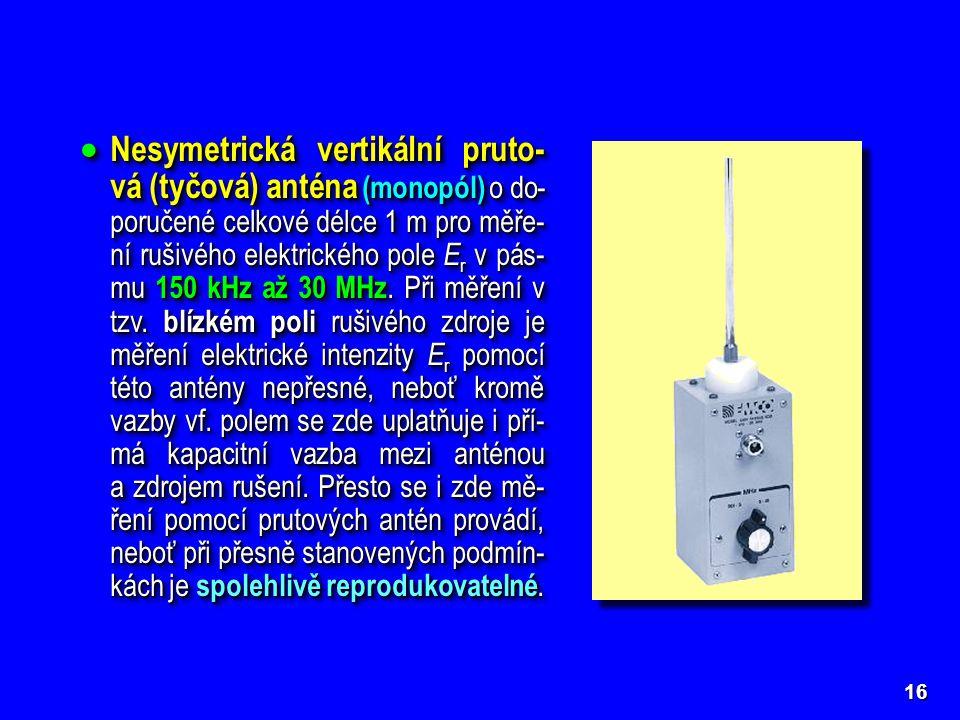 Nesymetrická vertikální pruto-vá (tyčová) anténa (monopól) o do-poručené celkové délce 1 m pro měře-ní rušivého elektrického pole Er v pás-mu 150 kHz až 30 MHz. Při měření v tzv. blízkém poli rušivého zdroje je měření elektrické intenzity Er pomocí této antény nepřesné, neboť kromě vazby vf. polem se zde uplatňuje i pří-má kapacitní vazba mezi anténou a zdrojem rušení. Přesto se i zde mě-ření pomocí prutových antén provádí, neboť při přesně stanovených podmín-kách je spolehlivě reprodukovatelné.
