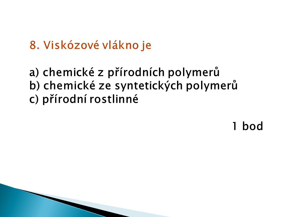 8. Viskózové vlákno je a) chemické z přírodních polymerů. b) chemické ze syntetických polymerů. c) přírodní rostlinné.