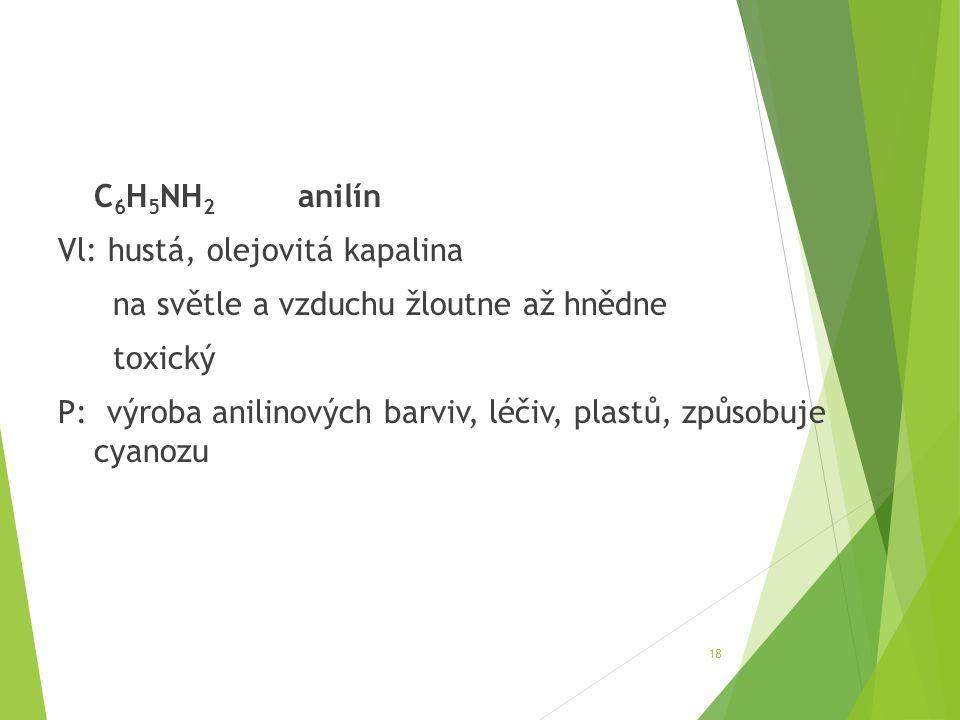 C6H5NH2 anilín Vl: hustá, olejovitá kapalina na světle a vzduchu žloutne až hnědne toxický P: výroba anilinových barviv, léčiv, plastů, způsobuje cyanozu