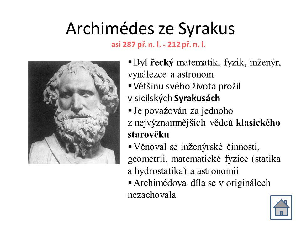 Archimédes ze Syrakus asi 287 př. n. l. - 212 př. n. l. Byl řecký matematik, fyzik, inženýr, vynálezce a astronom.