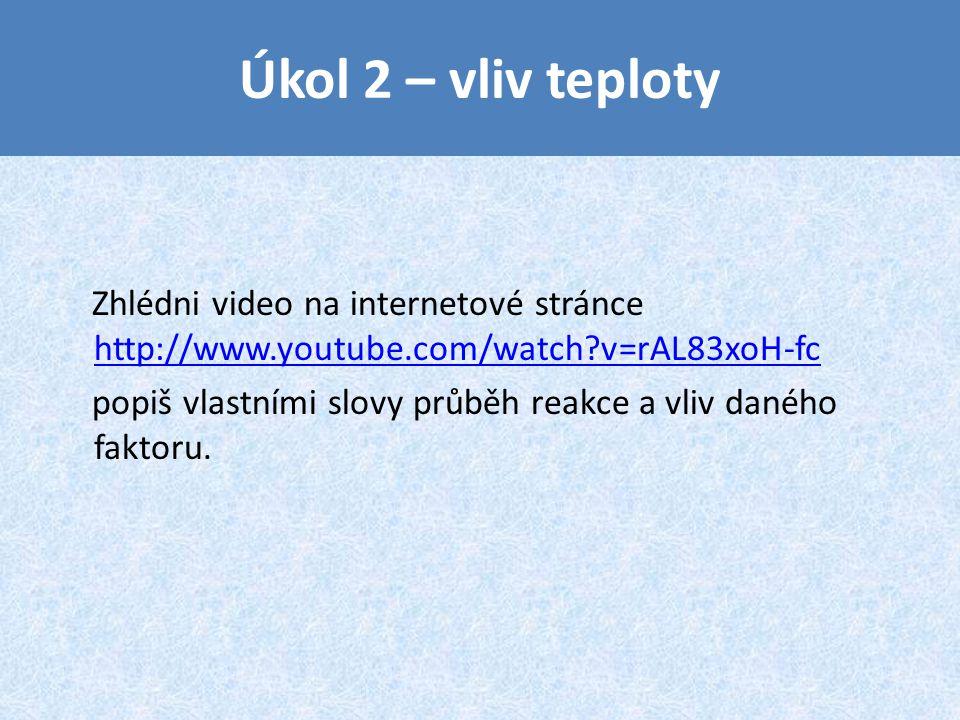 Úkol 2 – vliv teploty Zhlédni video na internetové stránce http://www.youtube.com/watch v=rAL83xoH-fc.