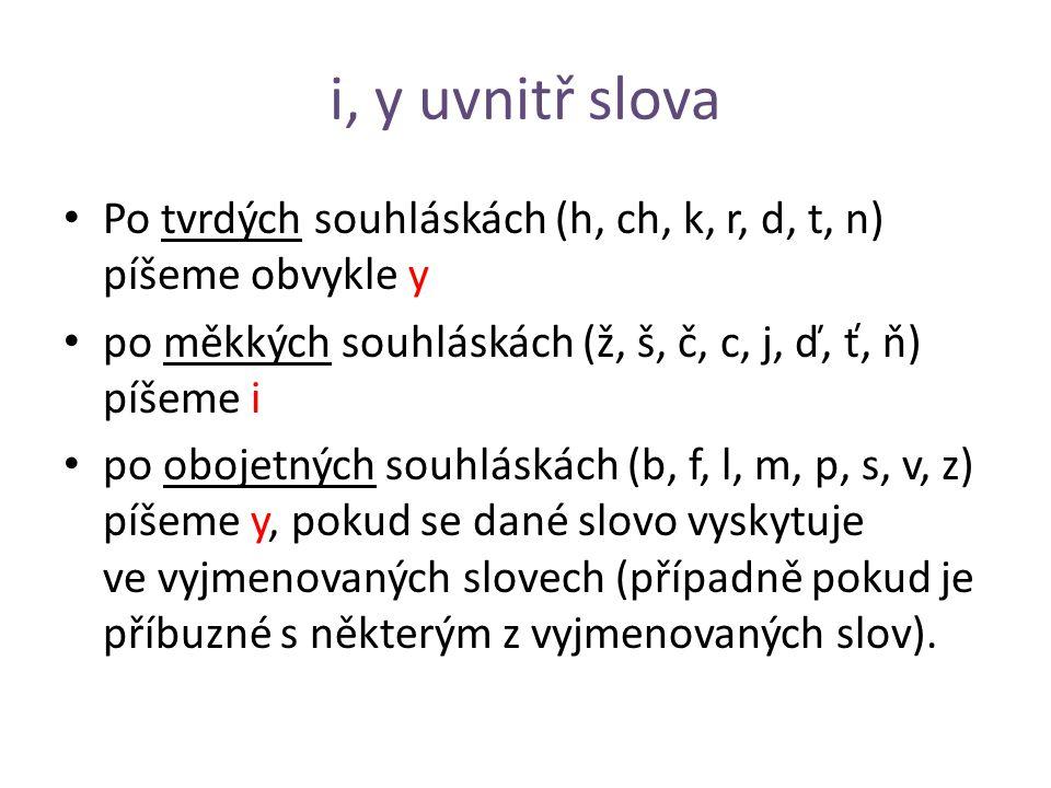 i, y uvnitř slova Po tvrdých souhláskách (h, ch, k, r, d, t, n) píšeme obvykle y. po měkkých souhláskách (ž, š, č, c, j, ď, ť, ň) píšeme i.