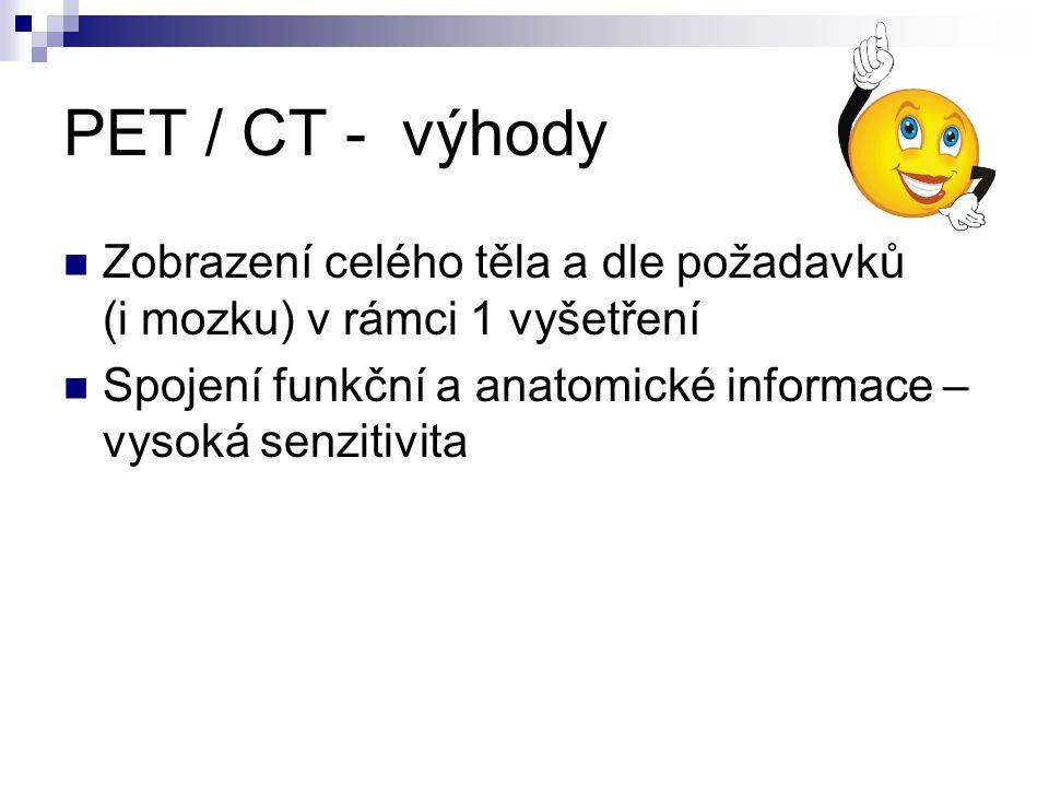 PET / CT - výhody Zobrazení celého těla a dle požadavků (i mozku) v rámci 1 vyšetření.