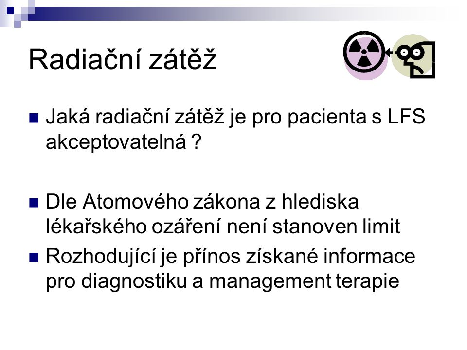 Radiační zátěž Jaká radiační zátěž je pro pacienta s LFS akceptovatelná Dle Atomového zákona z hlediska lékařského ozáření není stanoven limit.