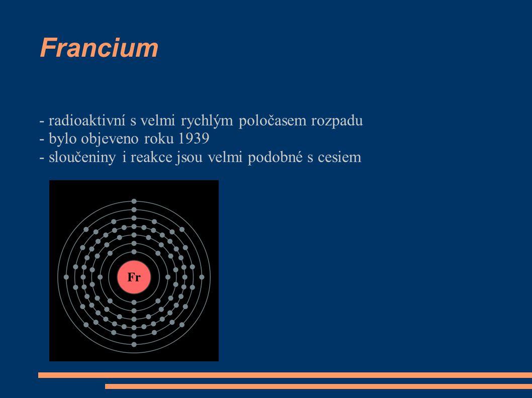 Francium - radioaktivní s velmi rychlým poločasem rozpadu