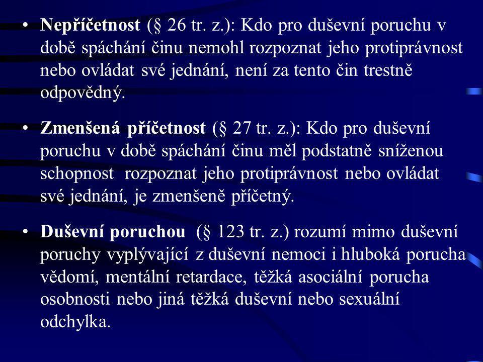 Nepříčetnost (§ 26 tr. z.): Kdo pro duševní poruchu v době spáchání činu nemohl rozpoznat jeho protiprávnost nebo ovládat své jednání, není za tento čin trestně odpovědný.