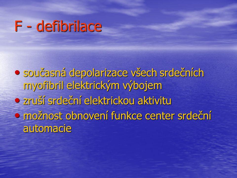 F - defibrilace současná depolarizace všech srdečních myofibril elektrickým výbojem. zruší srdeční elektrickou aktivitu.