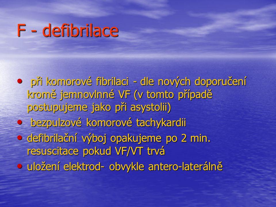 F - defibrilace při komorové fibrilaci - dle nových doporučení kromě jemnovlnné VF (v tomto případě postupujeme jako při asystolii)