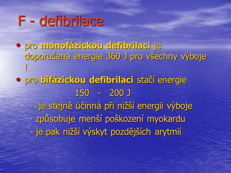 F - defibrilace pro monofázickou defibrilaci je doporučena energie 360 J pro všechny výboje ! pro bifázickou defibrilaci stačí energie.