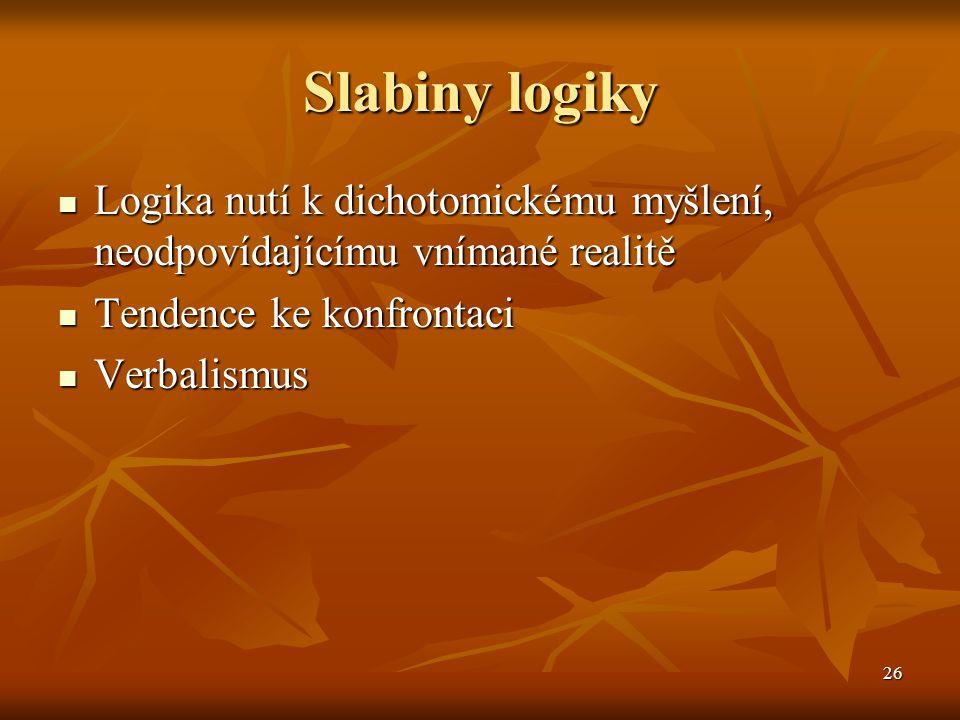 Slabiny logiky Logika nutí k dichotomickému myšlení, neodpovídajícímu vnímané realitě. Tendence ke konfrontaci.