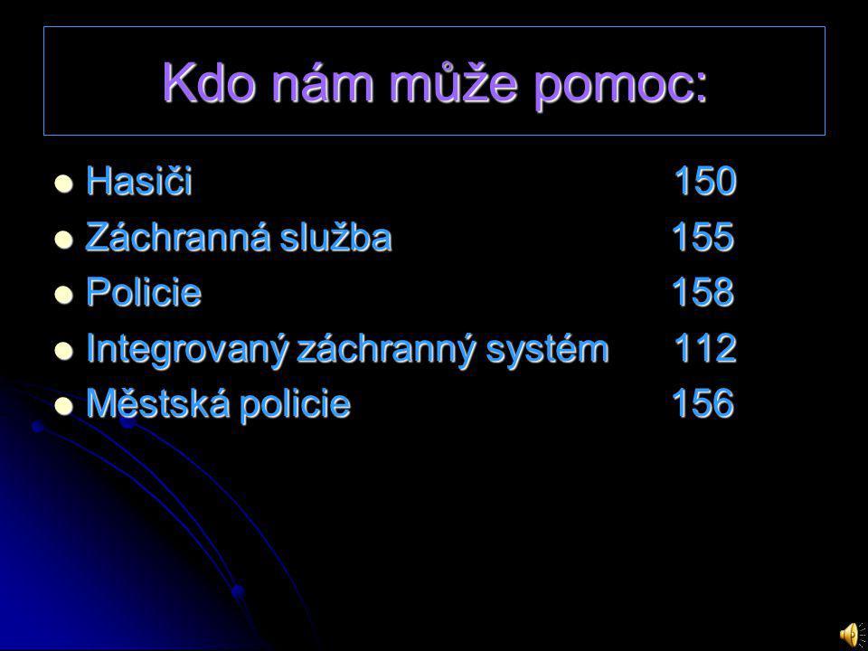 Kdo nám může pomoc: Hasiči 150 Záchranná služba 155 Policie 158