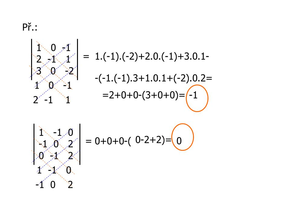 Př.: 0 -1. 2 -1 1. 3 0 -2. = 1.(-1).(-2)+2.0.(-1)+3.0.1- -(-1.(-1).3+1.0.1+(-2).0.2= 1 0 -1.