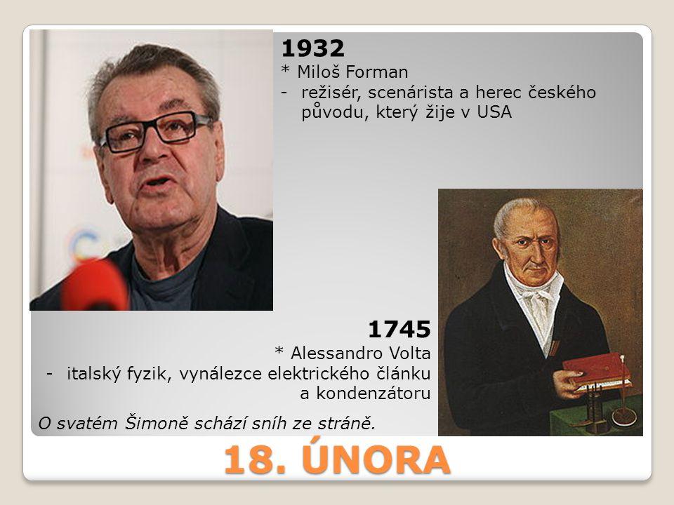 1932 * Miloš Forman. režisér, scenárista a herec českého původu, který žije v USA. 1745. * Alessandro Volta.