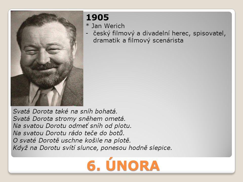 1905 * Jan Werich. český filmový a divadelní herec, spisovatel, dramatik a filmový scenárista. Svatá Dorota také na sníh bohatá.