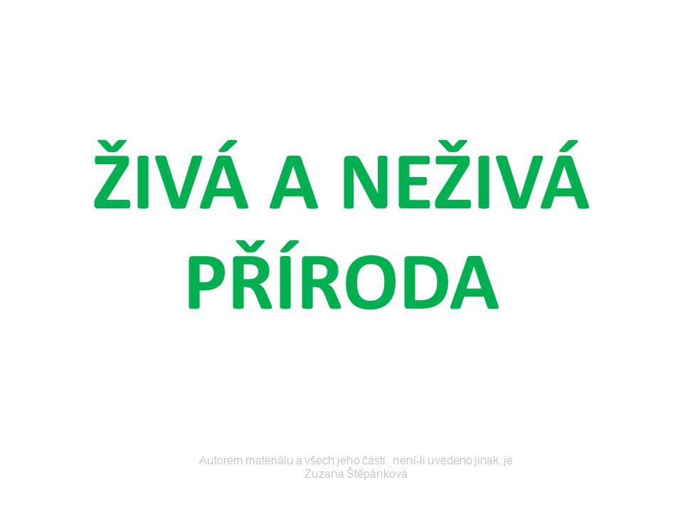 ŽIVÁ A NEŽIVÁ PŘÍRODA Autorem materiálu a všech jeho částí, není-li uvedeno jinak, je Zuzana Štěpánková.