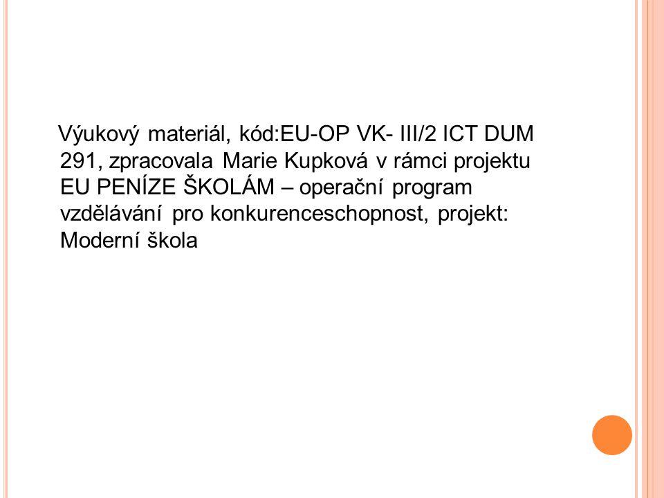 Výukový materiál, kód:EU-OP VK- III/2 ICT DUM 291, zpracovala Marie Kupková v rámci projektu EU PENÍZE ŠKOLÁM – operační program vzdělávání pro konkurenceschopnost, projekt: Moderní škola