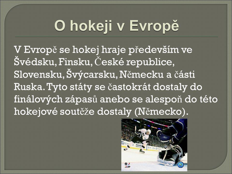 V Evropě se hokej hraje především ve Švédsku, Finsku, České republice, Slovensku, Švýcarsku, Německu a části Ruska.
