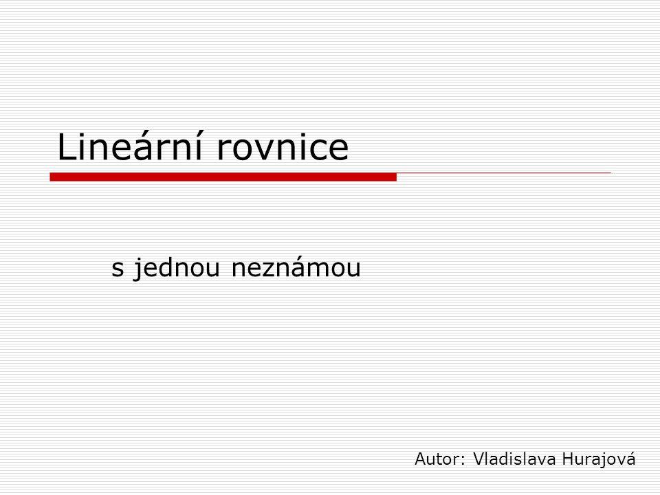 Lineární rovnice s jednou neznámou Autor: Vladislava Hurajová