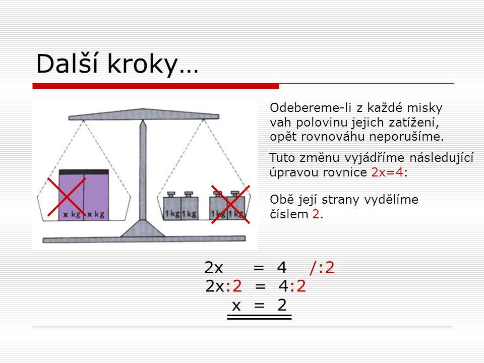 Další kroky… 2x = 4 /:2 2x:2 = 4:2 x = 2 Odebereme-li z každé misky