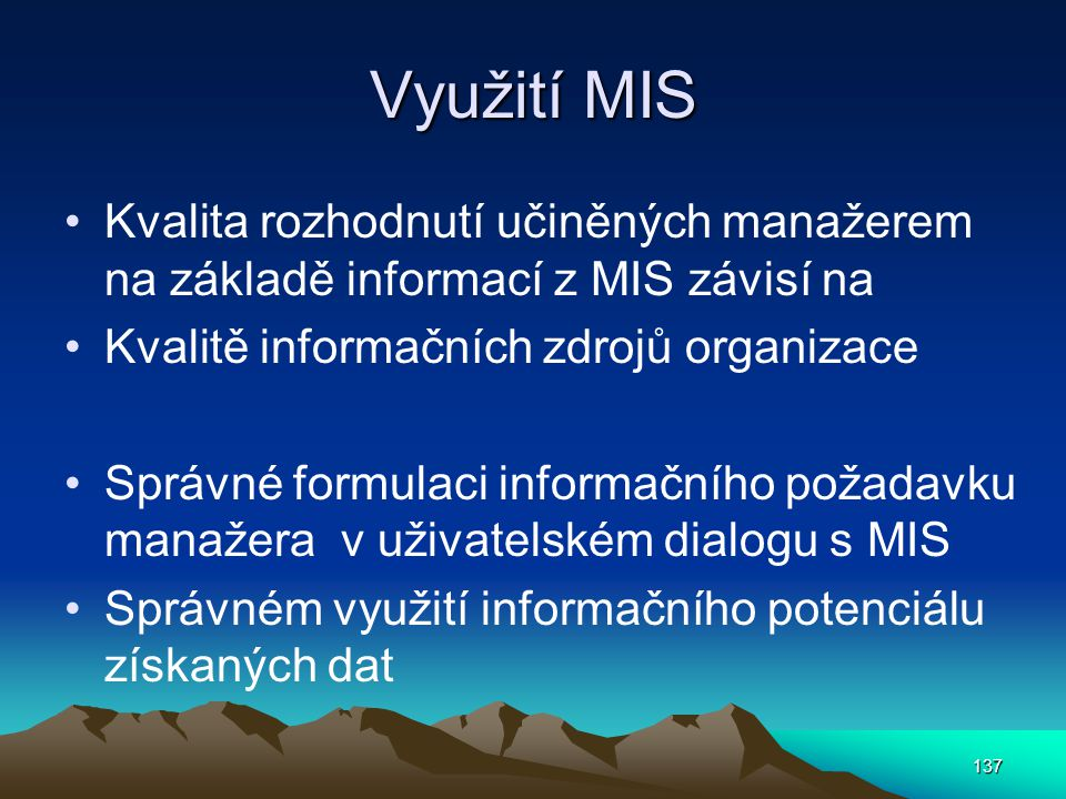 Využití MIS Kvalita rozhodnutí učiněných manažerem na základě informací z MIS závisí na. Kvalitě informačních zdrojů organizace.