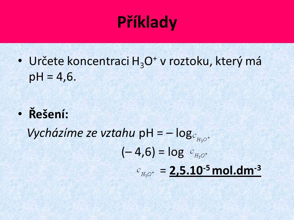 Příklady Určete koncentraci H3O+ v roztoku, který má pH = 4,6. Řešení: