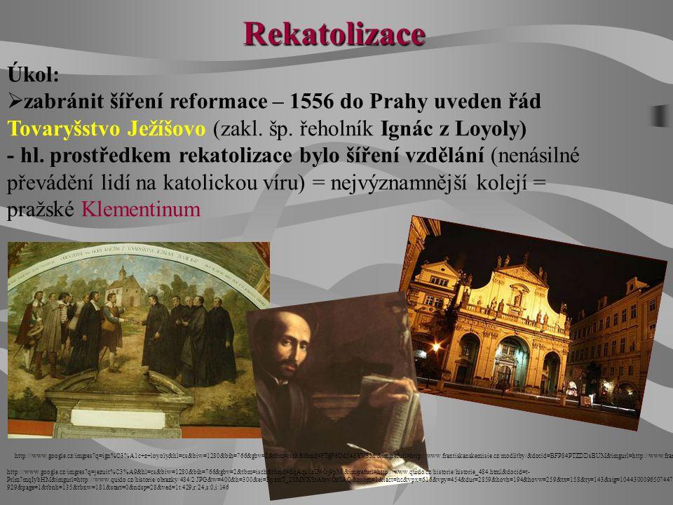 Rekatolizace Úkol: zabránit šíření reformace – 1556 do Prahy uveden řád Tovaryšstvo Ježíšovo (zakl. šp. řeholník Ignác z Loyoly)