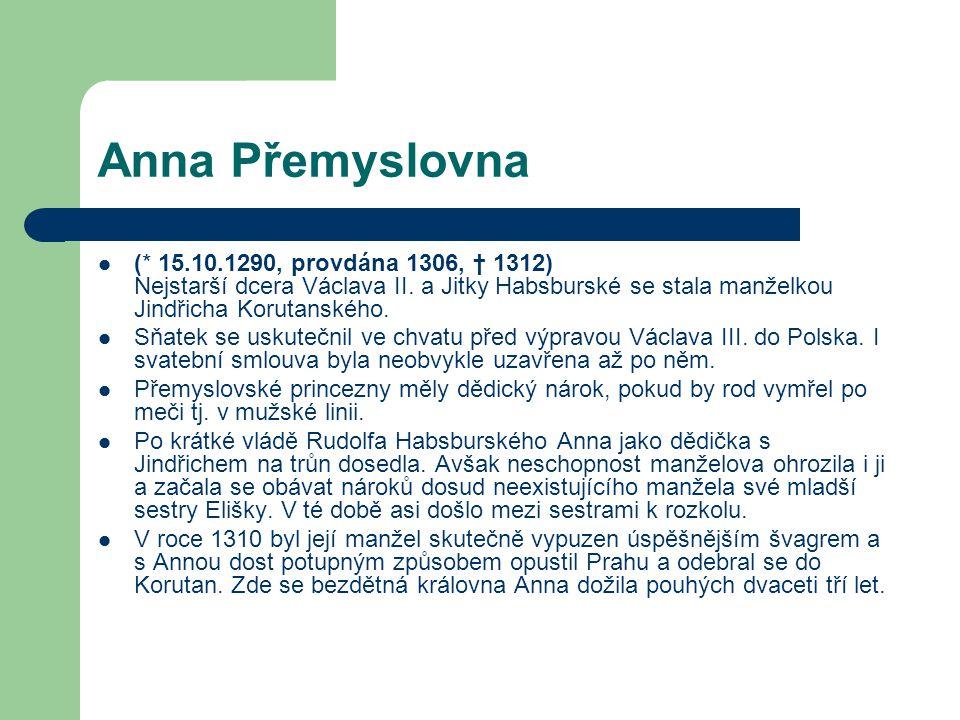 Anna Přemyslovna (* 15.10.1290, provdána 1306, † 1312) Nejstarší dcera Václava II. a Jitky Habsburské se stala manželkou Jindřicha Korutanského.