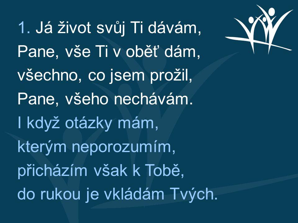 1. Já život svůj Ti dávám, Pane, vše Ti v oběť dám, všechno, co jsem prožil, Pane, všeho nechávám.