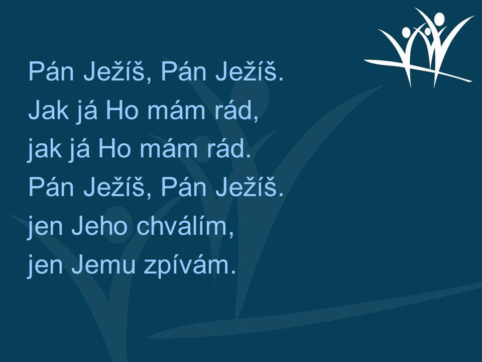 Pán Ježíš, Pán Ježíš. Jak já Ho mám rád, jak já Ho mám rád. jen Jeho chválím, jen Jemu zpívám.