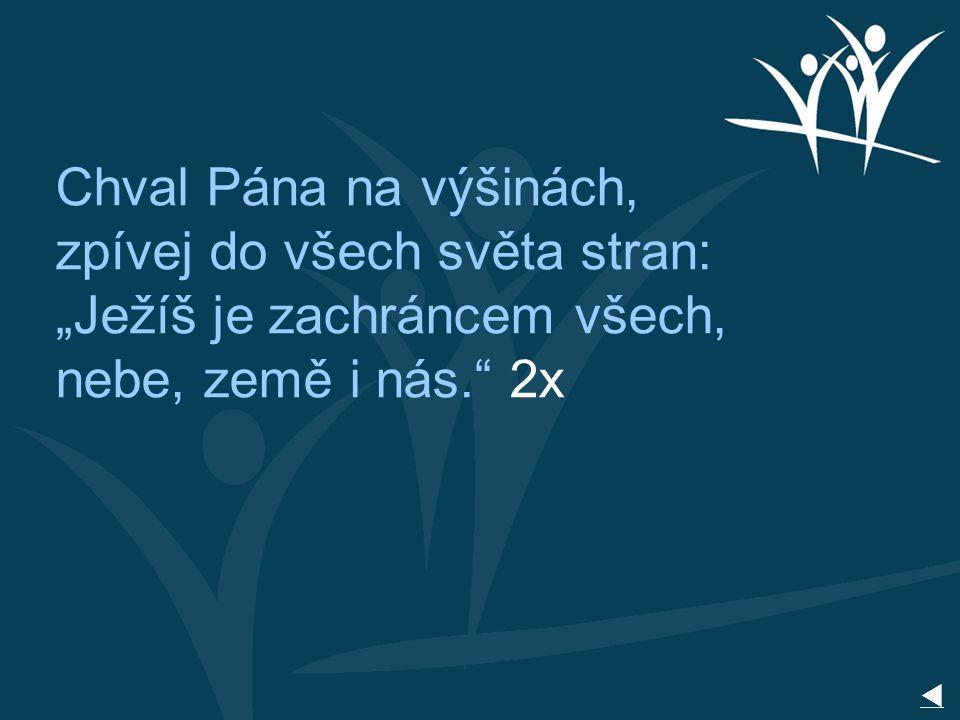 """Chval Pána na výšinách, zpívej do všech světa stran: """"Ježíš je zachráncem všech, nebe, země i nás. 2x"""