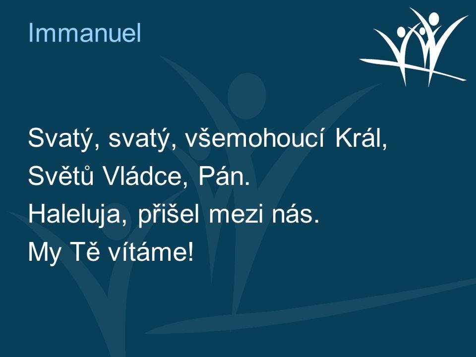 Immanuel Svatý, svatý, všemohoucí Král, Světů Vládce, Pán. Haleluja, přišel mezi nás. My Tě vítáme!