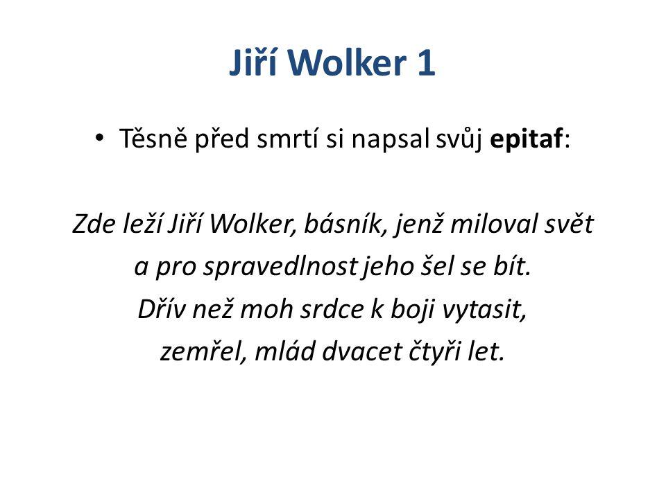 Jiří Wolker 1 Těsně před smrtí si napsal svůj epitaf: