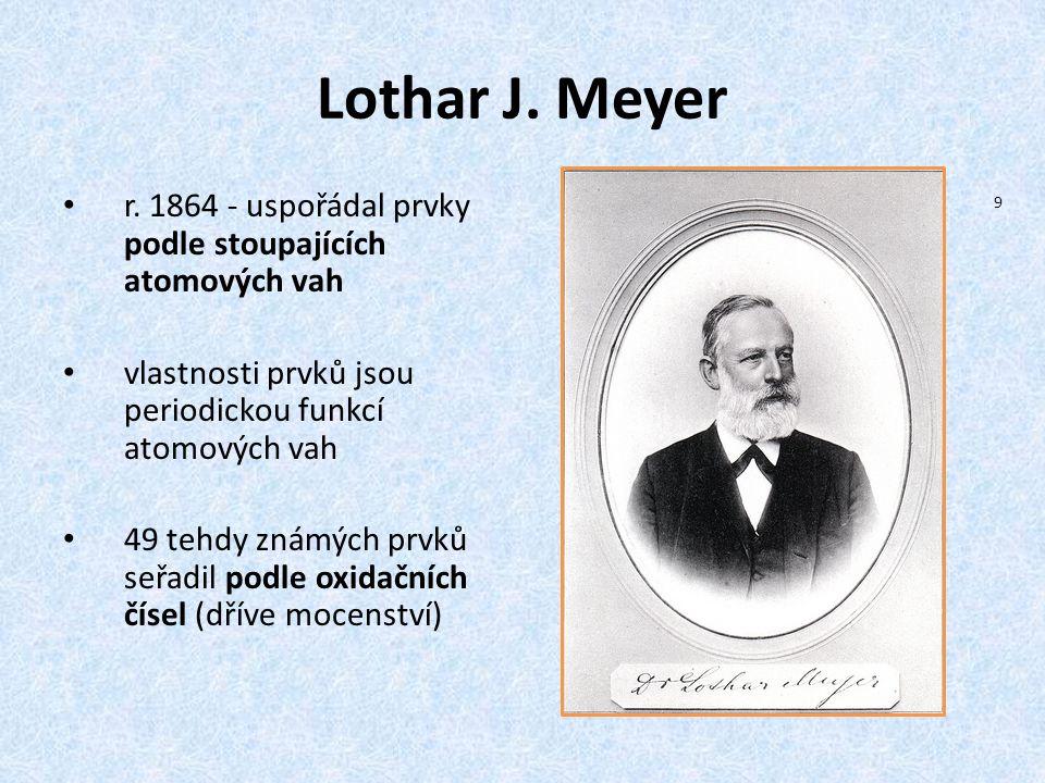 Lothar J. Meyer r. 1864 - uspořádal prvky podle stoupajících atomových vah. vlastnosti prvků jsou periodickou funkcí atomových vah.