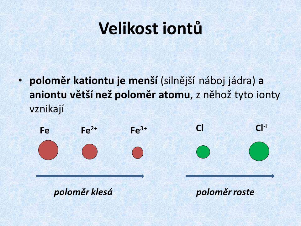 Velikost iontů poloměr kationtu je menší (silnější náboj jádra) a aniontu větší než poloměr atomu, z něhož tyto ionty vznikají.