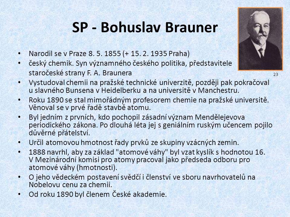 SP - Bohuslav Brauner Narodil se v Praze 8. 5. 1855 (+ 15. 2. 1935 Praha) český chemik. Syn významného českého politika, představitele.