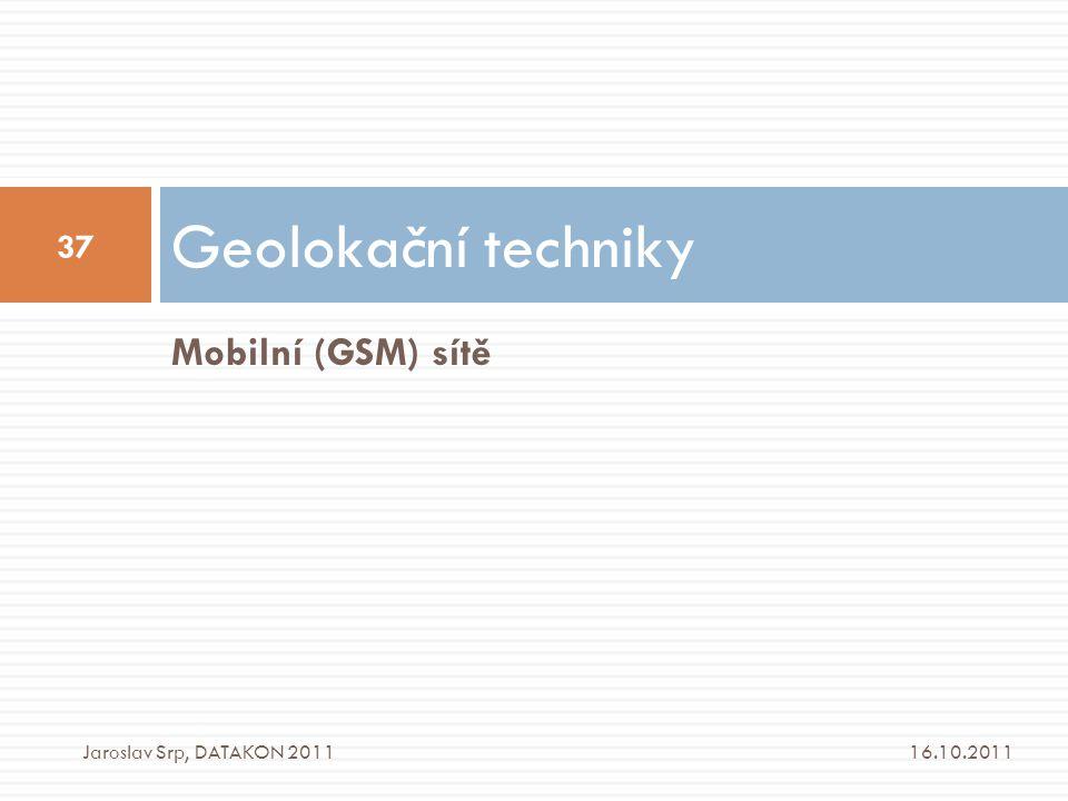 Geolokační techniky Mobilní (GSM) sítě Jaroslav Srp, DATAKON 2011