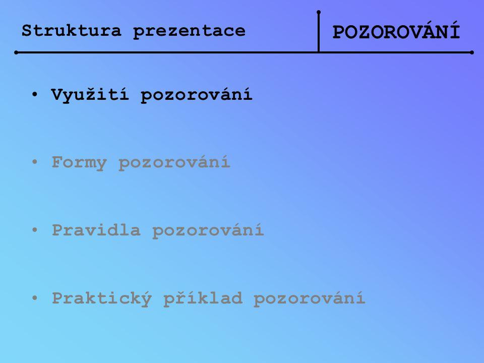 POZOROVÁNÍ Struktura prezentace Využití pozorování Formy pozorování