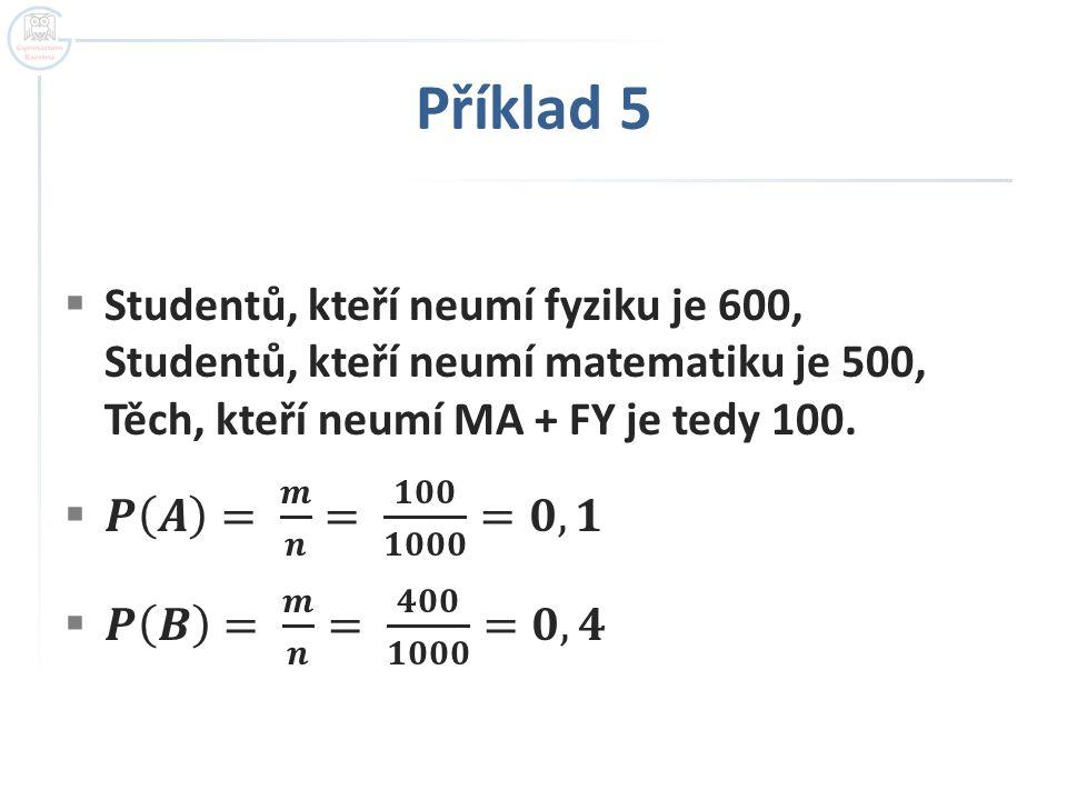 Příklad 5 Studentů, kteří neumí fyziku je 600, Studentů, kteří neumí matematiku je 500, Těch, kteří neumí MA + FY je tedy 100.