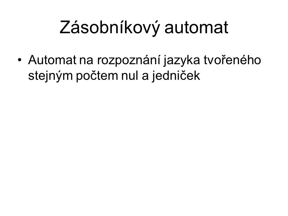 Zásobníkový automat Automat na rozpoznání jazyka tvořeného stejným počtem nul a jedniček