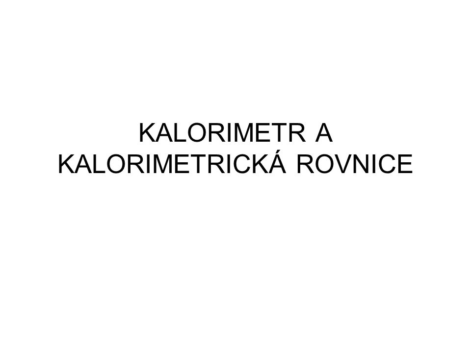 KALORIMETR A KALORIMETRICKÁ ROVNICE