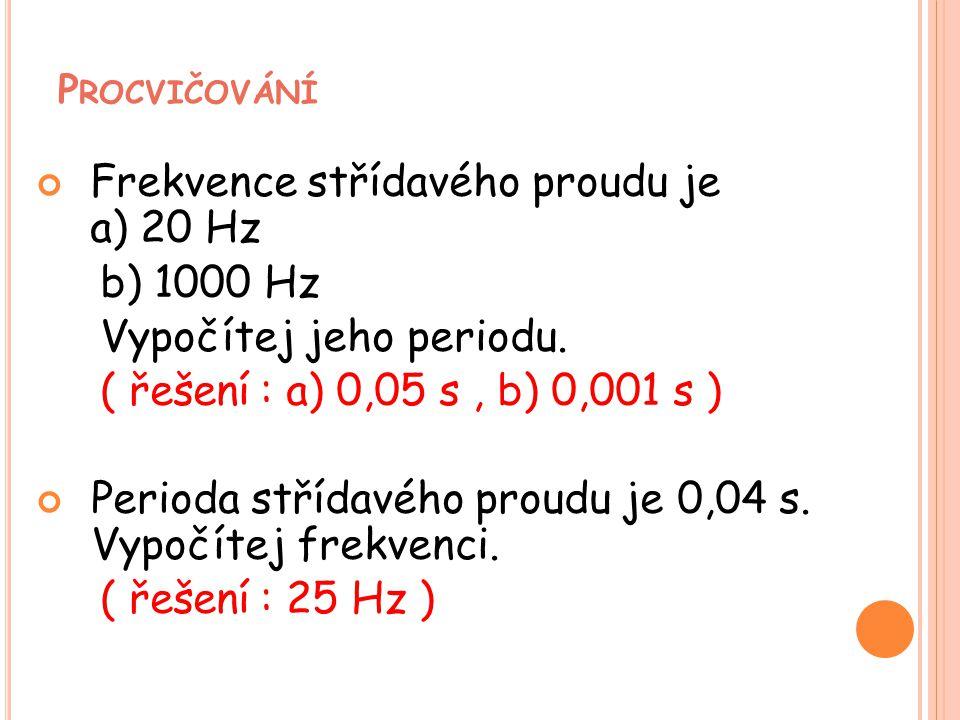 Frekvence střídavého proudu je a) 20 Hz b) 1000 Hz